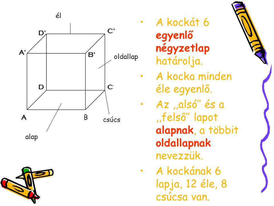 A kockát 6 egyenlő négyzetlap határolja. A kocka minden éle egyenlő. Az,,alsó'' és a,,felső'' lapot alapnak, a többit oldallapnak nevezzük. A kockának