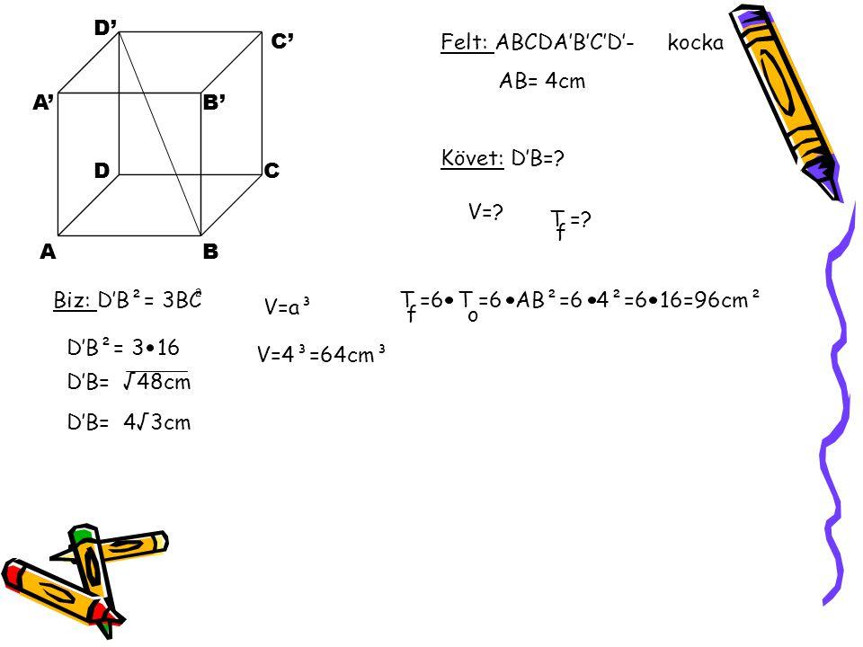 AB CD A'B' C' D' Felt: ABCDA'B'C'D'- kocka AB= 4cm Követ: D'B=? Biz: D'B²= 3BC 2 D'B²= 3 16 D'B= √48cm D'B= 4√3cm V=? T =? f V=a³ V=4³=64cm³ T =6 T =6
