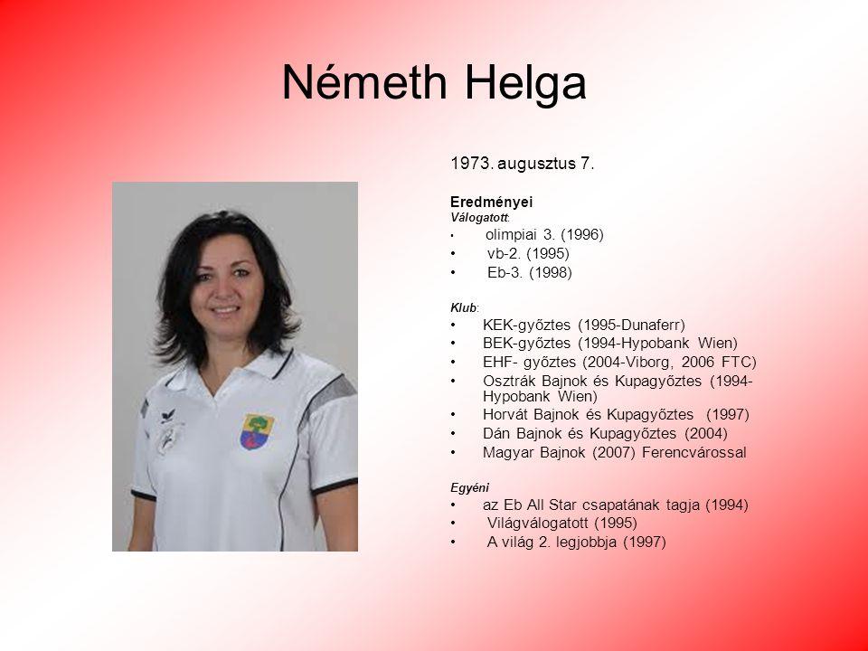 Németh Helga 1973. augusztus 7. Eredményei Válogatott : olimpiai 3. (1996) vb-2. (1995) Eb-3. (1998) Klub: KEK-győztes (1995-Dunaferr) BEK-győztes (19