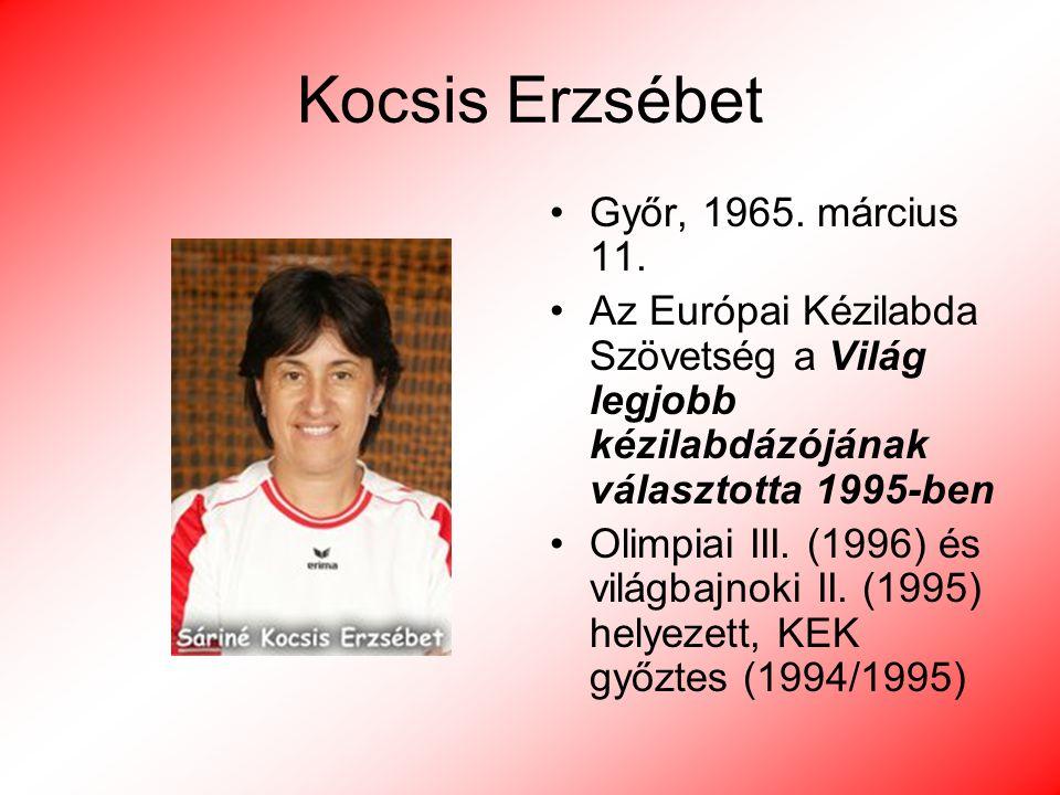 Kocsis Erzsébet Győr, 1965. március 11. Az Európai Kézilabda Szövetség a Világ legjobb kézilabdázójának választotta 1995-ben Olimpiai III. (1996) és v