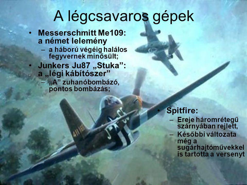 """A légcsavaros gépek Messerschmitt Me109: a német lelemény –a háború végéig halálos fegyvernek minősült; Junkers Ju87 """"Stuka : a """"légi kábítószer –""""A zuhanóbombázó, pontos bombázás; Spitfire: –Ereje háromrétegű szárnyában rejlett, –Későbbi változata még a sugárhajtóművekkel is tartotta a versenyt"""