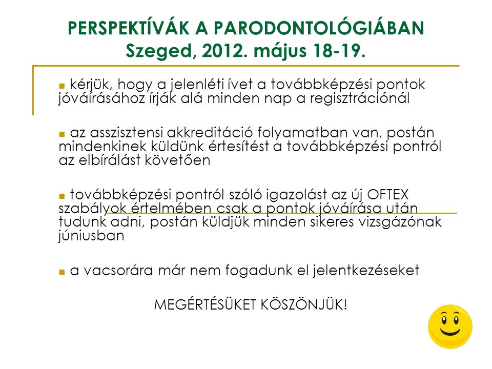 PERSPEKTÍVÁK A PARODONTOLÓGIÁBAN Szeged, 2012. május 18-19. kérjük, hogy a jelenléti ívet a továbbképzési pontok jóváírásához írják alá minden nap a r