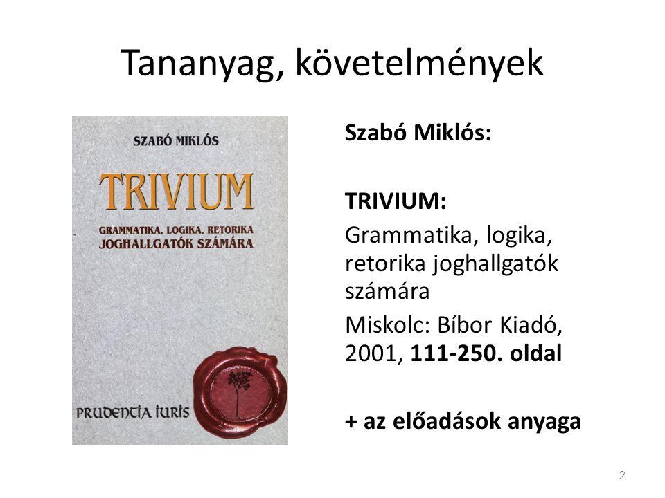 Tananyag, követelmények Szabó Miklós: TRIVIUM: Grammatika, logika, retorika joghallgatók számára Miskolc: Bíbor Kiadó, 2001, 111-250. oldal + az előad