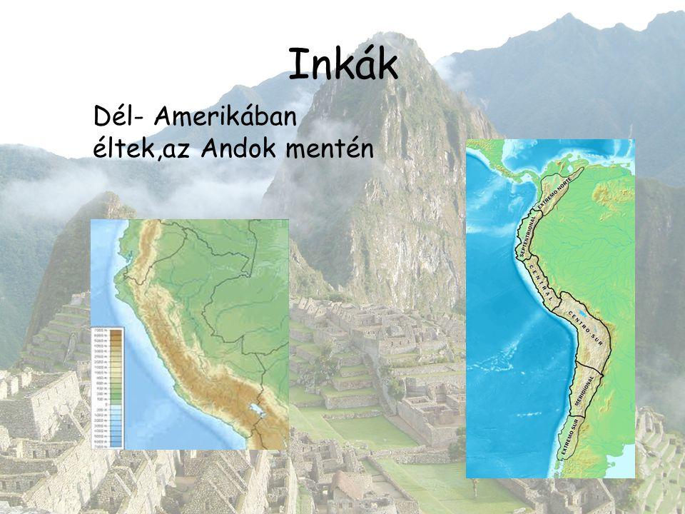 Inkák Dél- Amerikában éltek,az Andok mentén
