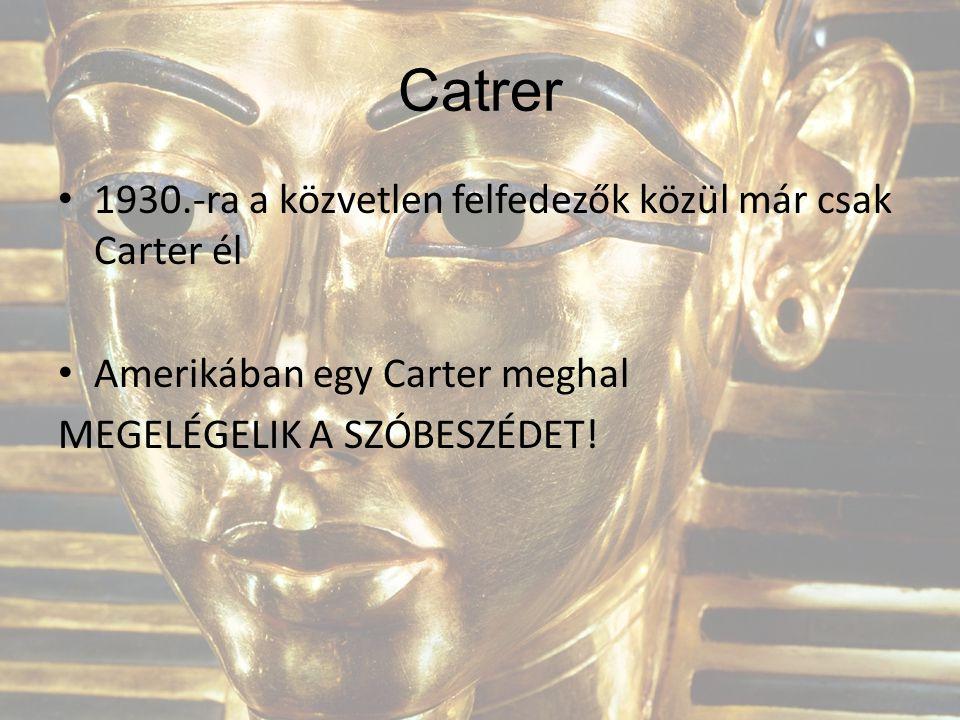 Catrer 1930.-ra a közvetlen felfedezők közül már csak Carter él Amerikában egy Carter meghal MEGELÉGELIK A SZÓBESZÉDET!