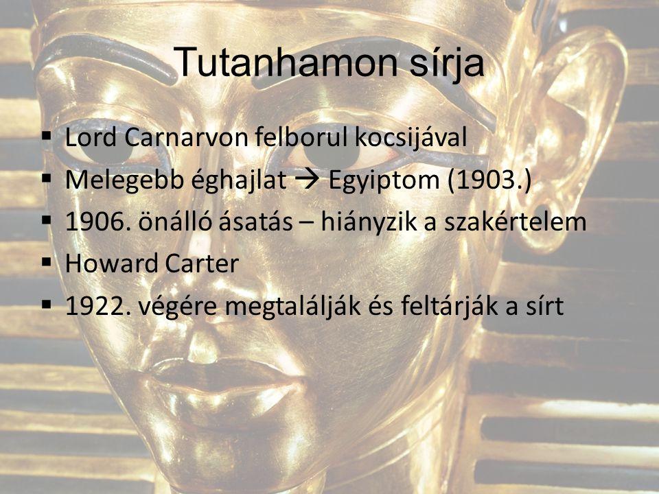 Tutanhamon sírja  Lord Carnarvon felborul kocsijával  Melegebb éghajlat  Egyiptom (1903.)  1906. önálló ásatás – hiányzik a szakértelem  Howard C