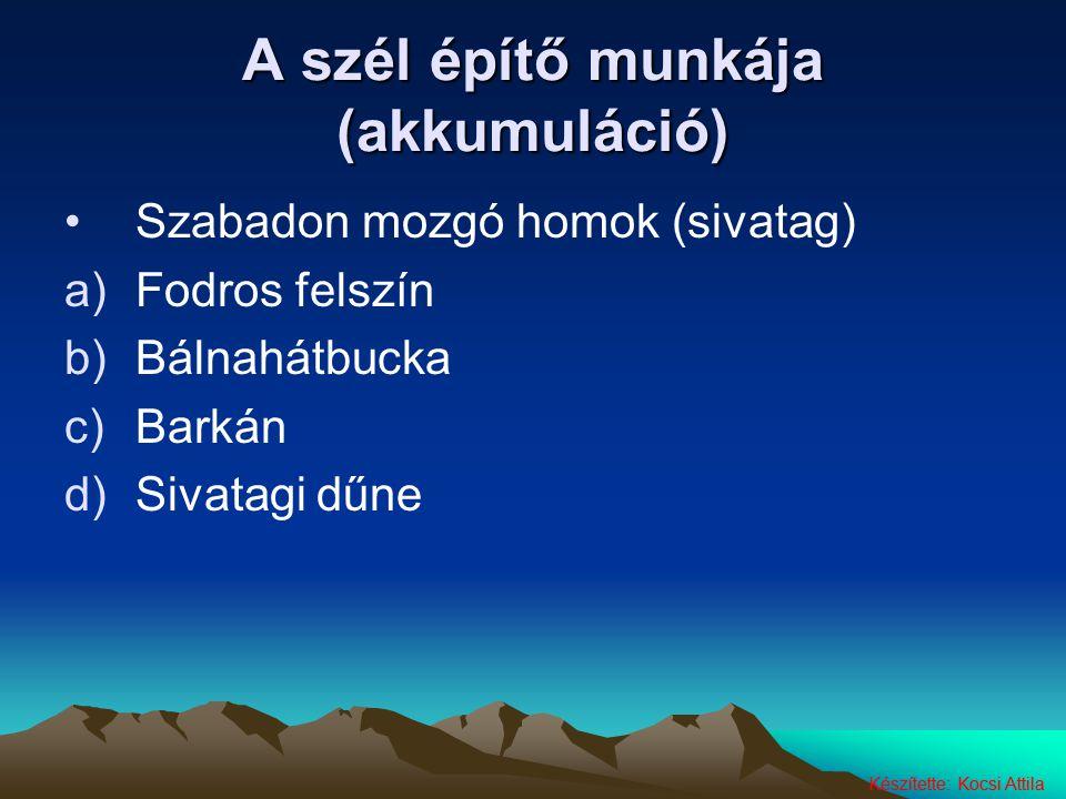 Készítette: Kocsi Attila A szél építő munkája (akkumuláció) Szabadon mozgó homok (sivatag) a)Fodros felszín b)Bálnahátbucka c)Barkán d)Sivatagi dűne