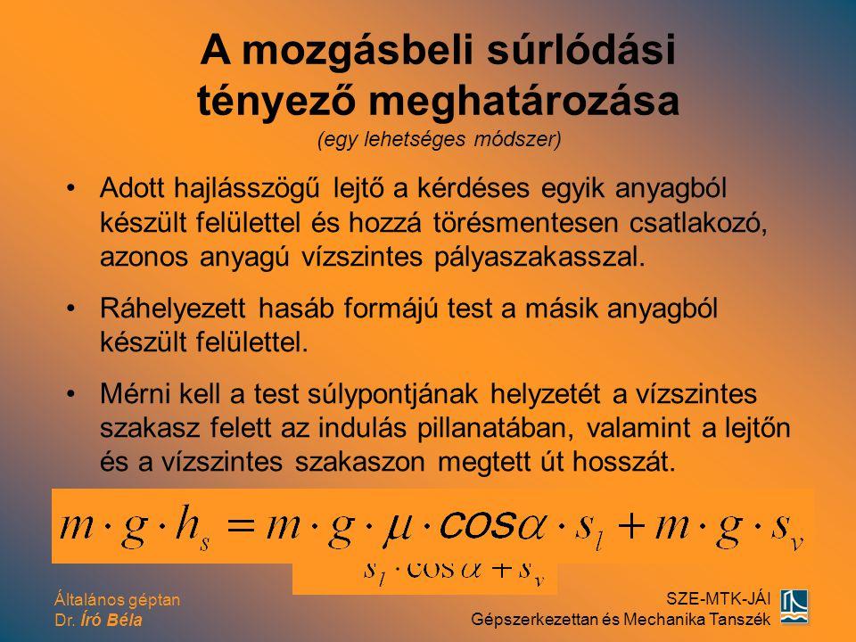 Általános géptan Dr. Író Béla SZE-MTK-JÁI Gépszerkezettan és Mechanika Tanszék A mozgásbeli súrlódási tényező meghatározása (egy lehetséges módszer) A
