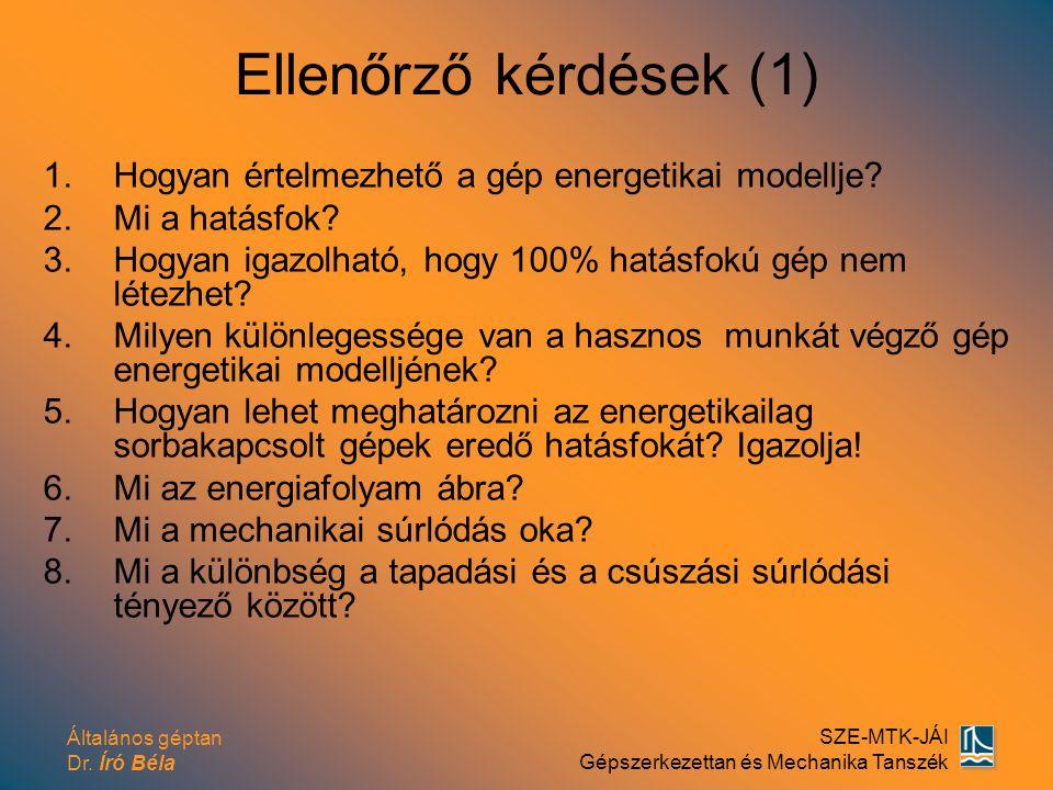 Általános géptan Dr. Író Béla SZE-MTK-JÁI Gépszerkezettan és Mechanika Tanszék Ellenőrző kérdések (1) 1.Hogyan értelmezhető a gép energetikai modellje