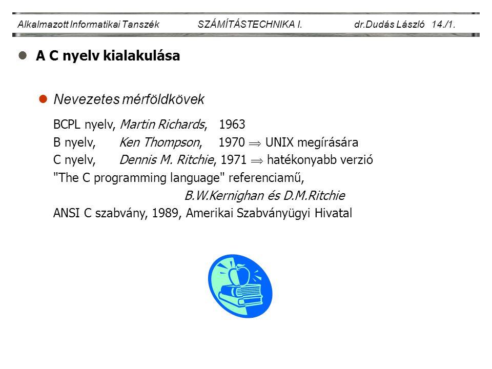 lA C nyelv kialakulása Alkalmazott Informatikai Tanszék SZÁMÍTÁSTECHNIKA I. dr.Dudás László 14./1. lNevezetes mérföldkövek BCPL nyelv, Martin Richards