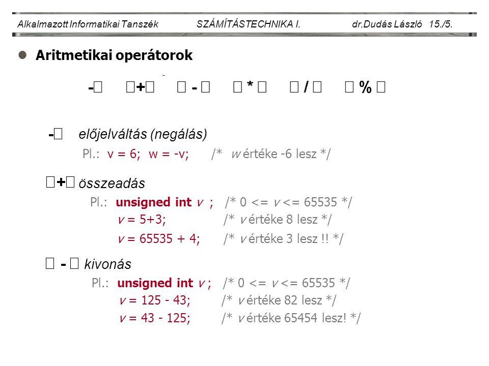 lAritmetikai operátorok Alkalmazott Informatikai Tanszék SZÁMÍTÁSTECHNIKA I. dr.Dudás László 15./5. előjelváltás (negálás) Pl.: v = 6; w = -v; /* w ér