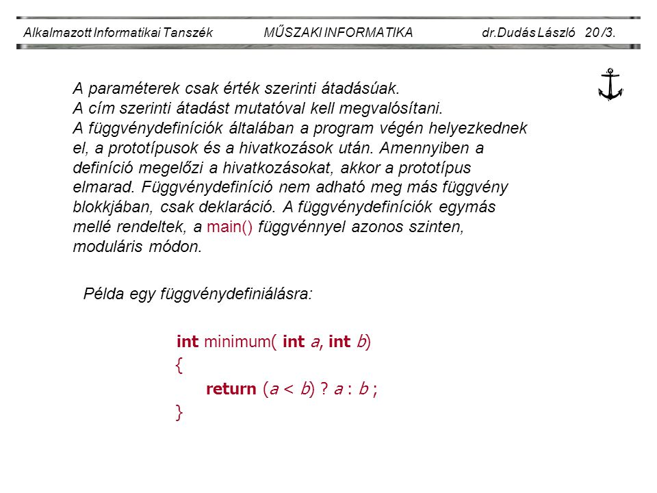 A paraméterek csak érték szerinti átadásúak. A cím szerinti átadást mutatóval kell megvalósítani. A függvénydefiníciók általában a program végén helye