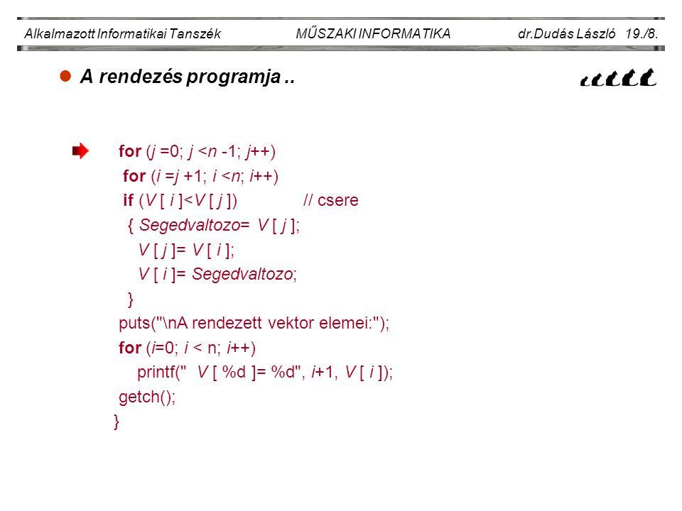 lA rendezés programja.. Alkalmazott Informatikai Tanszék MŰSZAKI INFORMATIKA dr.Dudás László 19./8. for (j =0; j <n -1; j++) for (i =j +1; i <n; i++)