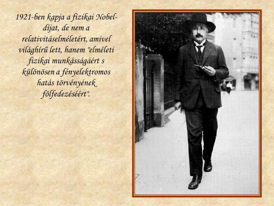 1921-ben kapja a fizikai Nobel- díjat, de nem a relativitáselméletért, amivel világhírű lett, hanem