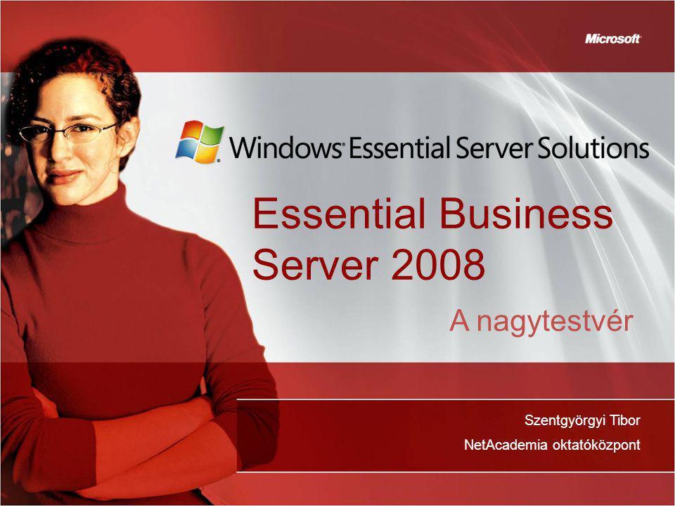 Essential Business Server 2008 Szentgyörgyi Tibor NetAcademia oktatóközpont A nagytestvér