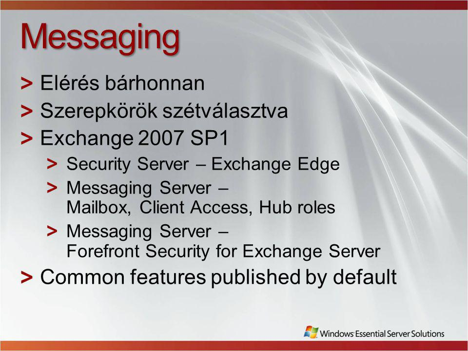 Messaging Elérés bárhonnan Szerepkörök szétválasztva Exchange 2007 SP1 Security Server – Exchange Edge Messaging Server – Mailbox, Client Access, Hub roles Messaging Server – Forefront Security for Exchange Server Common features published by default