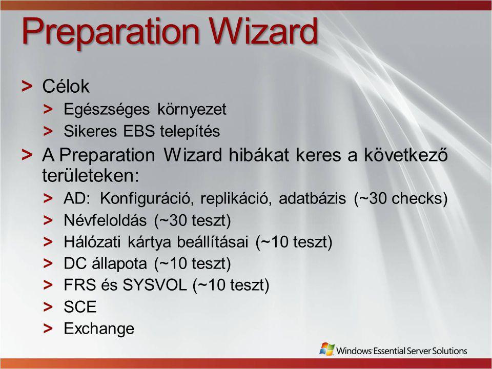 Preparation Wizard Célok Egészséges környezet Sikeres EBS telepítés A Preparation Wizard hibákat keres a következő területeken: AD: Konfiguráció, replikáció, adatbázis (~30 checks) Névfeloldás (~30 teszt) Hálózati kártya beállításai (~10 teszt) DC állapota (~10 teszt) FRS és SYSVOL (~10 teszt) SCE Exchange