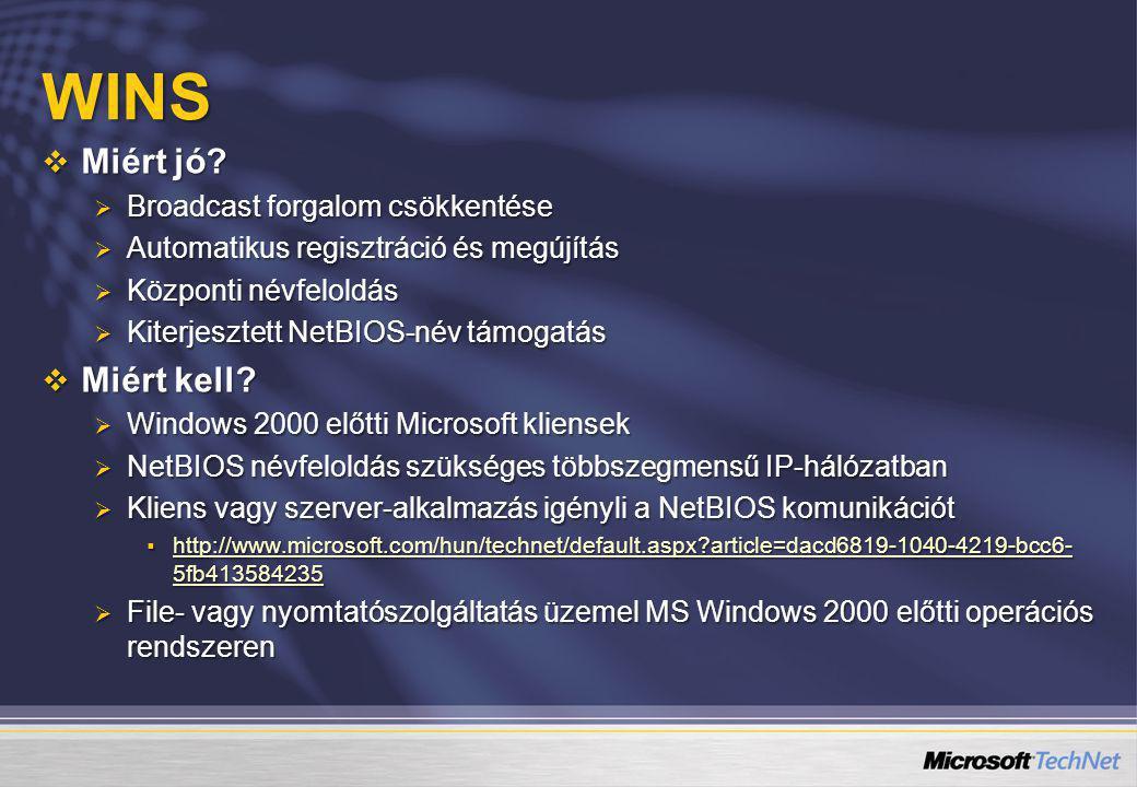 WINS  Miért jó?  Broadcast forgalom csökkentése  Automatikus regisztráció és megújítás  Központi névfeloldás  Kiterjesztett NetBIOS-név támogatás