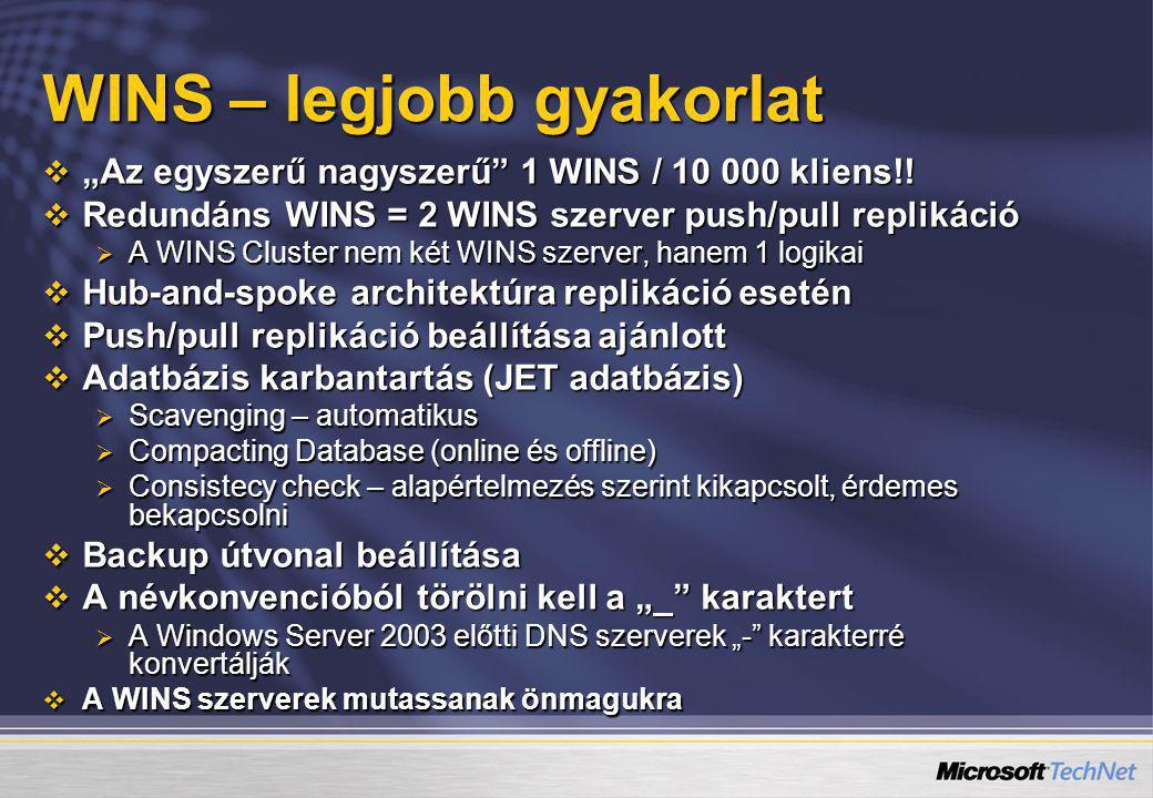 """WINS – legjobb gyakorlat  """"Az egyszerű nagyszerű"""" 1 WINS / 10 000 kliens!!  Redundáns WINS = 2 WINS szerver push/pull replikáció  A WINS Cluster ne"""