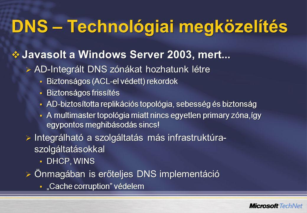 DNS – Technológiai megközelítés  Javasolt a Windows Server 2003, mert...  AD-Integrált DNS zónákat hozhatunk létre  Biztonságos (ACL-el védett) rek