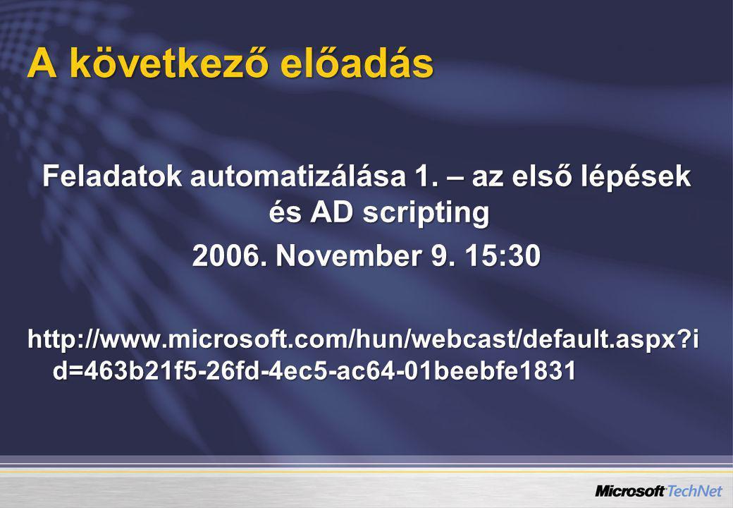 A következő előadás Feladatok automatizálása 1. – az első lépések és AD scripting 2006. November 9. 15:30 http://www.microsoft.com/hun/webcast/default