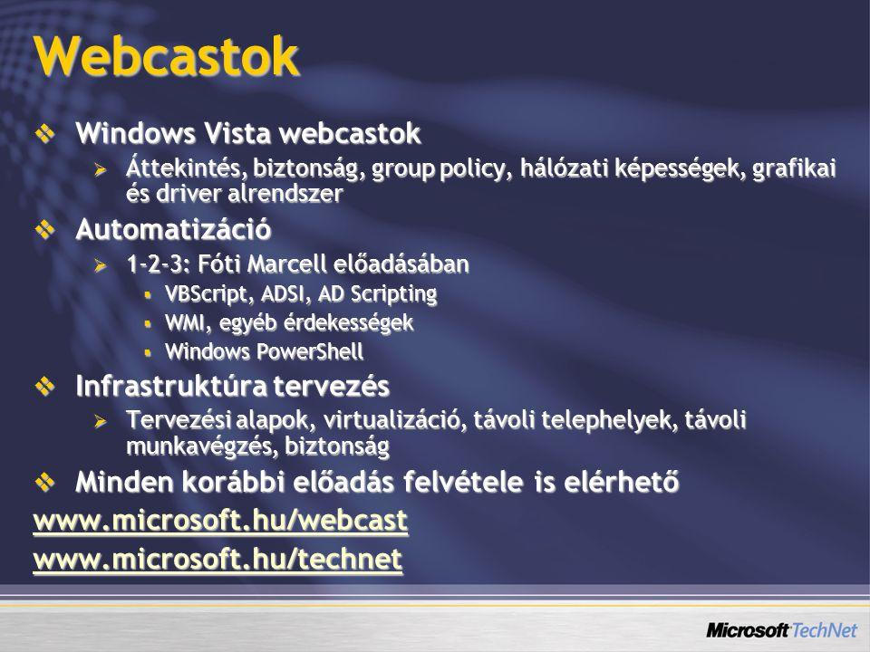 Webcastok  Windows Vista webcastok  Áttekintés, biztonság, group policy, hálózati képességek, grafikai és driver alrendszer  Automatizáció  1-2-3: Fóti Marcell előadásában  VBScript, ADSI, AD Scripting  WMI, egyéb érdekességek  Windows PowerShell  Infrastruktúra tervezés  Tervezési alapok, virtualizáció, távoli telephelyek, távoli munkavégzés, biztonság  Minden korábbi előadás felvétele is elérhető www.microsoft.hu/webcast www.microsoft.hu/technet