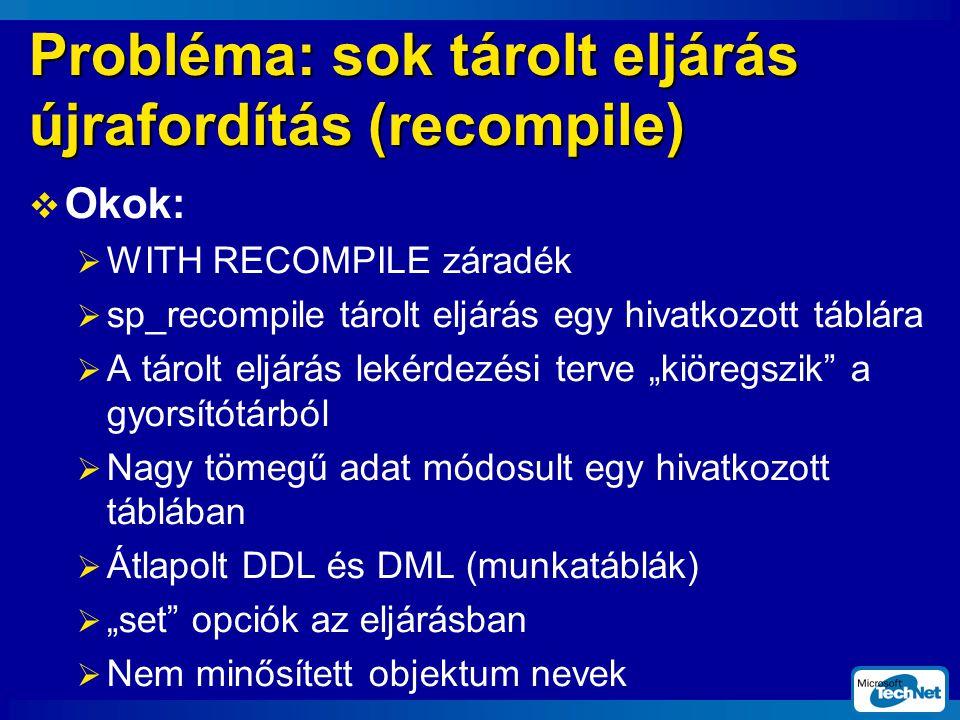 """Probléma: sok tárolt eljárás újrafordítás (recompile)  Okok:  WITH RECOMPILE záradék  sp_recompile tárolt eljárás egy hivatkozott táblára  A tárolt eljárás lekérdezési terve """"kiöregszik a gyorsítótárból  Nagy tömegű adat módosult egy hivatkozott táblában  Átlapolt DDL és DML (munkatáblák)  """"set opciók az eljárásban  Nem minősített objektum nevek"""