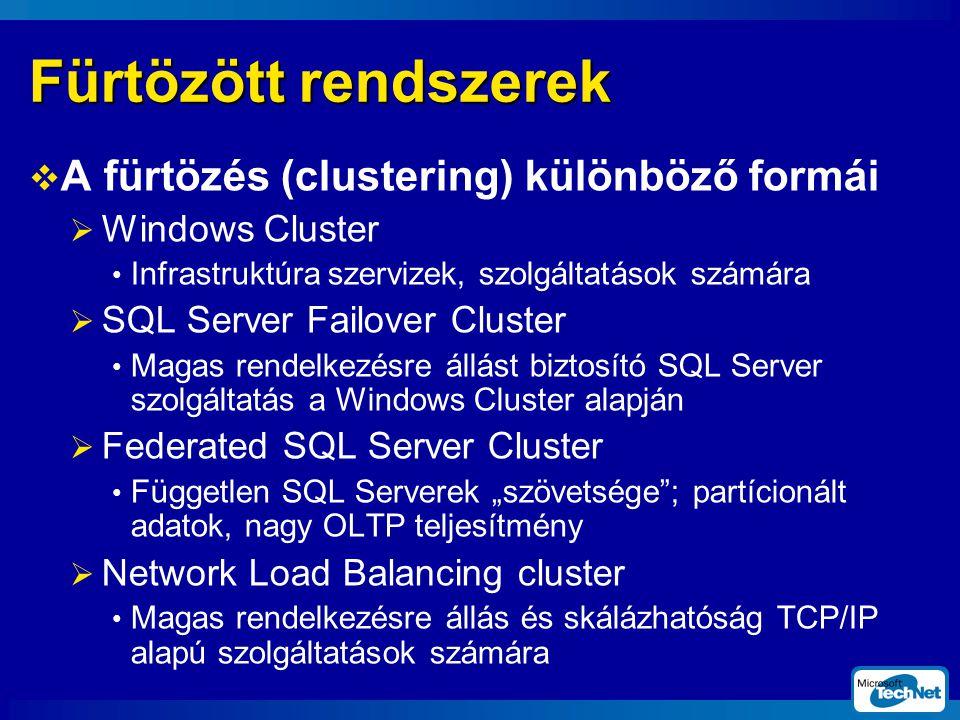 """Fürtözött rendszerek  A fürtözés (clustering) különböző formái  Windows Cluster Infrastruktúra szervizek, szolgáltatások számára  SQL Server Failover Cluster Magas rendelkezésre állást biztosító SQL Server szolgáltatás a Windows Cluster alapján  Federated SQL Server Cluster Független SQL Serverek """"szövetsége ; partícionált adatok, nagy OLTP teljesítmény  Network Load Balancing cluster Magas rendelkezésre állás és skálázhatóság TCP/IP alapú szolgáltatások számára"""