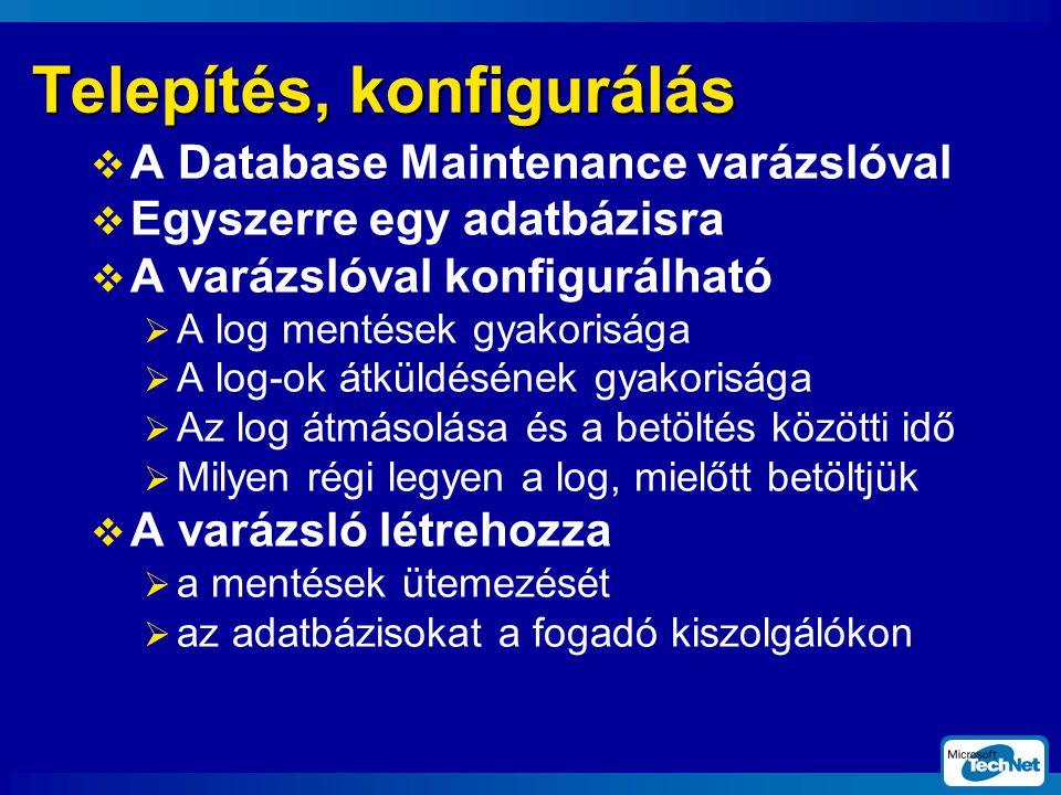 Telepítés, konfigurálás  A Database Maintenance varázslóval  Egyszerre egy adatbázisra  A varázslóval konfigurálható  A log mentések gyakorisága  A log-ok átküldésének gyakorisága  Az log átmásolása és a betöltés közötti idő  Milyen régi legyen a log, mielőtt betöltjük  A varázsló létrehozza  a mentések ütemezését  az adatbázisokat a fogadó kiszolgálókon