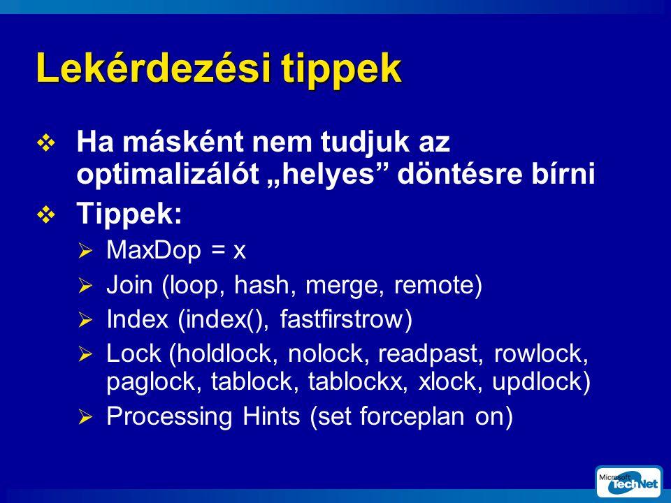 """Lekérdezési tippek  Ha másként nem tudjuk az optimalizálót """"helyes döntésre bírni  Tippek:  MaxDop = x  Join (loop, hash, merge, remote)  Index (index(), fastfirstrow)  Lock (holdlock, nolock, readpast, rowlock, paglock, tablock, tablockx, xlock, updlock)  Processing Hints (set forceplan on)"""