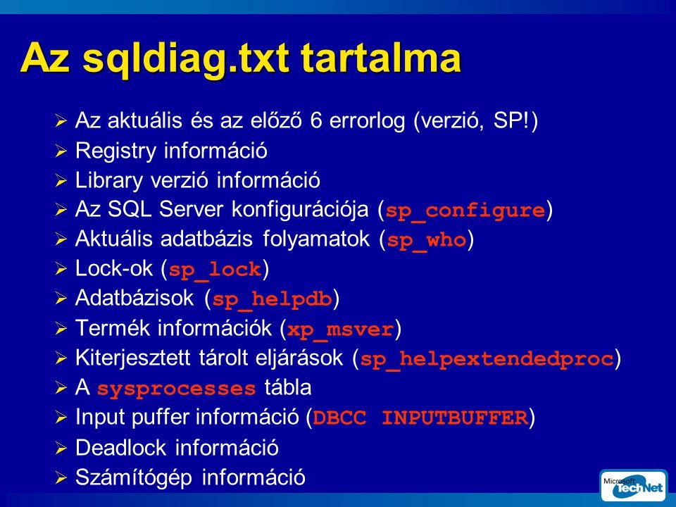 Az sqldiag.txt tartalma  Az aktuális és az előző 6 errorlog (verzió, SP!)  Registry információ  Library verzió információ  Az SQL Server konfigurációja (sp_configure)  Aktuális adatbázis folyamatok (sp_who)  Lock-ok (sp_lock)  Adatbázisok (sp_helpdb)  Termék információk (xp_msver)  Kiterjesztett tárolt eljárások (sp_helpextendedproc)  A sysprocesses tábla  Input puffer információ (DBCC INPUTBUFFER)  Deadlock információ  Számítógép információ