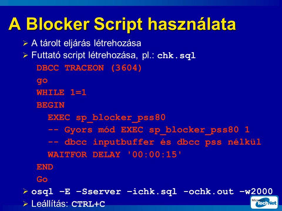 A Blocker Script használata  A tárolt eljárás létrehozása  Futtató script létrehozása, pl.: chk.sql DBCC TRACEON (3604) go WHILE 1=1 BEGIN EXEC sp_blocker_pss80 -- Gyors mód EXEC sp_blocker_pss80 1 -- dbcc inputbuffer és dbcc pss nélkül WAITFOR DELAY 00:00:15 END Go  osql –E –Sserver –ichk.sql -ochk.out –w2000  Leállítás: CTRL+C