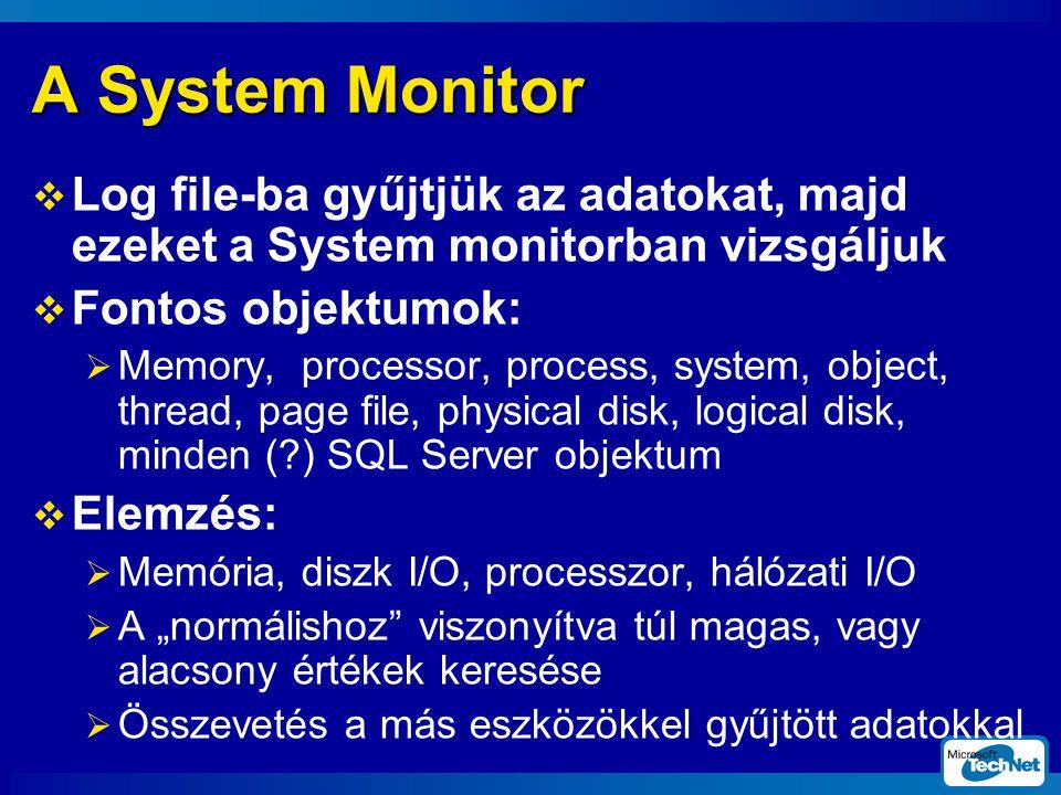 """A System Monitor  Log file-ba gyűjtjük az adatokat, majd ezeket a System monitorban vizsgáljuk  Fontos objektumok:  Memory, processor, process, system, object, thread, page file, physical disk, logical disk, minden (?) SQL Server objektum  Elemzés:  Memória, diszk I/O, processzor, hálózati I/O  A """"normálishoz viszonyítva túl magas, vagy alacsony értékek keresése  Összevetés a más eszközökkel gyűjtött adatokkal"""