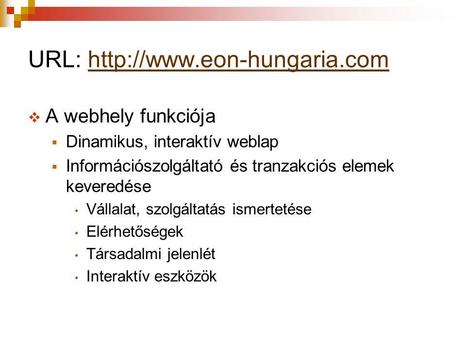 URL: http://www.eon-hungaria.comhttp://www.eon-hungaria.com  A webhely funkciója  Dinamikus, interaktív weblap  Információszolgáltató és tranzakciós elemek keveredése Vállalat, szolgáltatás ismertetése Elérhetőségek Társadalmi jelenlét Interaktív eszközök