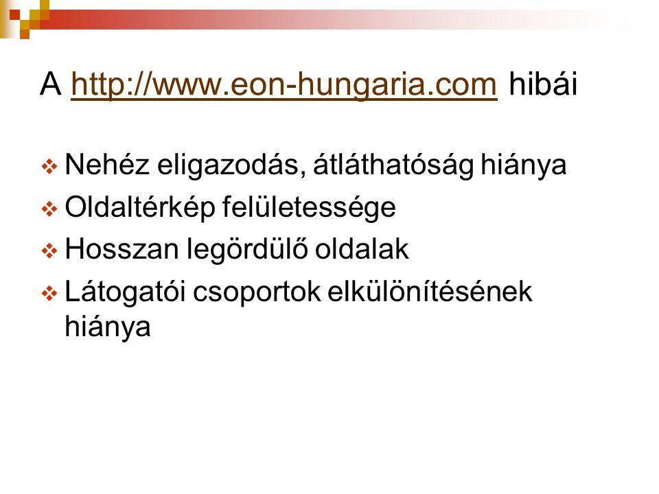A http://www.eon-hungaria.com hibáihttp://www.eon-hungaria.com  Nehéz eligazodás, átláthatóság hiánya  Oldaltérkép felületessége  Hosszan legördülő oldalak  Látogatói csoportok elkülönítésének hiánya