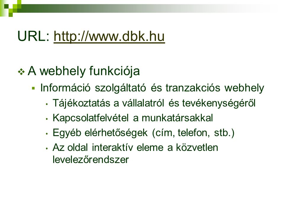 URL: http://www.dbk.huhttp://www.dbk.hu  A webhely funkciója  Információ szolgáltató és tranzakciós webhely Tájékoztatás a vállalatról és tevékenységéről Kapcsolatfelvétel a munkatársakkal Egyéb elérhetőségek (cím, telefon, stb.) Az oldal interaktív eleme a közvetlen levelezőrendszer