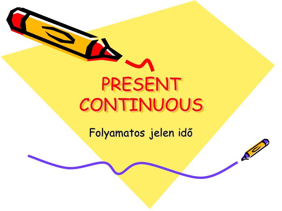 PRESENT CONTINUOUS PRESENT CONTINUOUS Folyamatos jelen idő