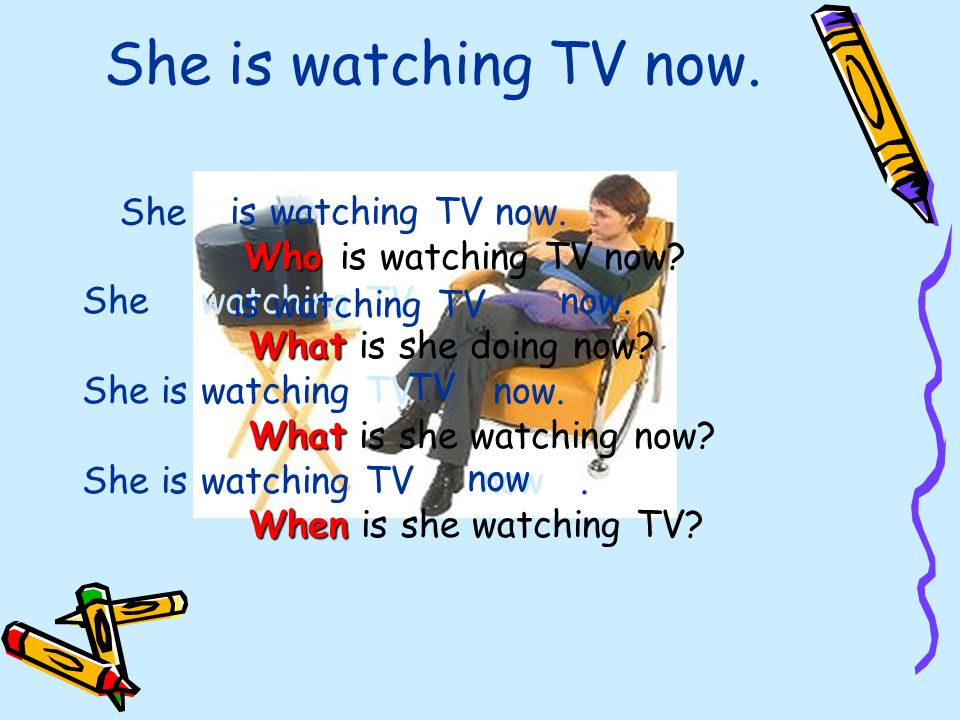 She is watching TV now.-She is watching TV now. Who Who is watching TV now.