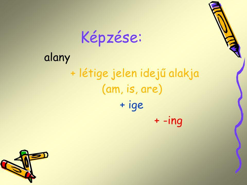 Képzése: alany + létige jelen idejű alakja (am, is, are) + ige + -ing