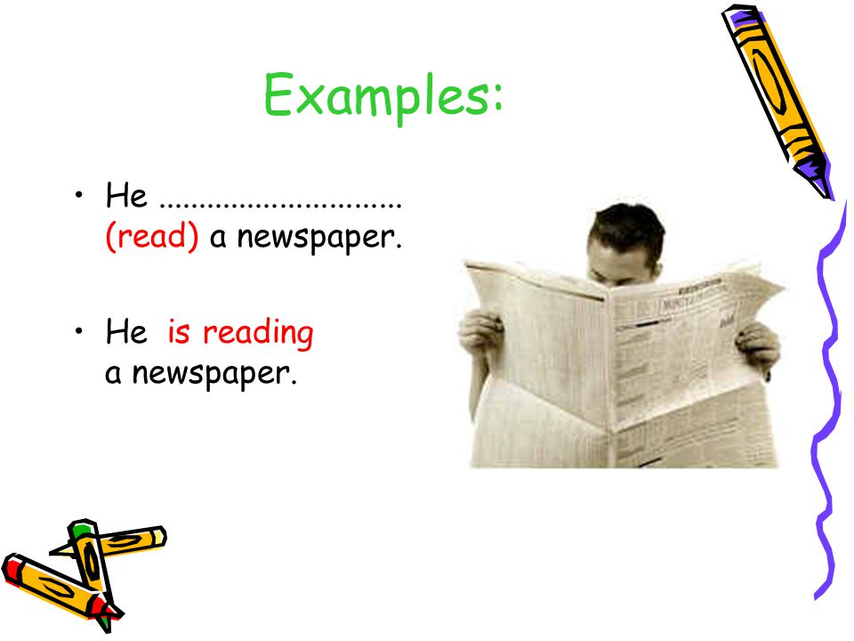 Examples: He.............................. (read) a newspaper. He a newspaper. is reading