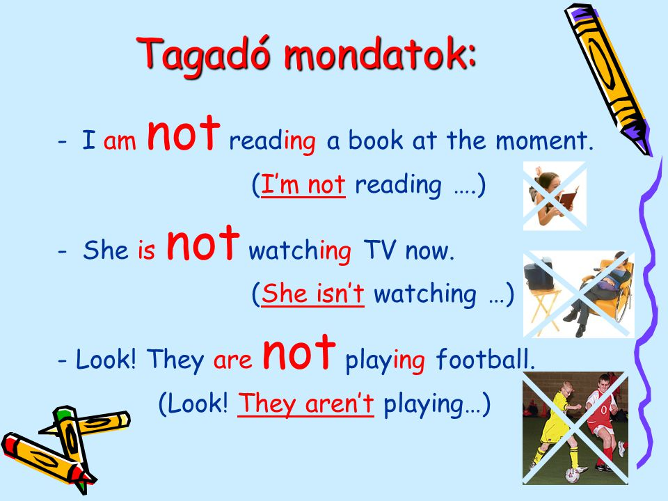Tagadó mondatok: -I am not reading a book at the moment.
