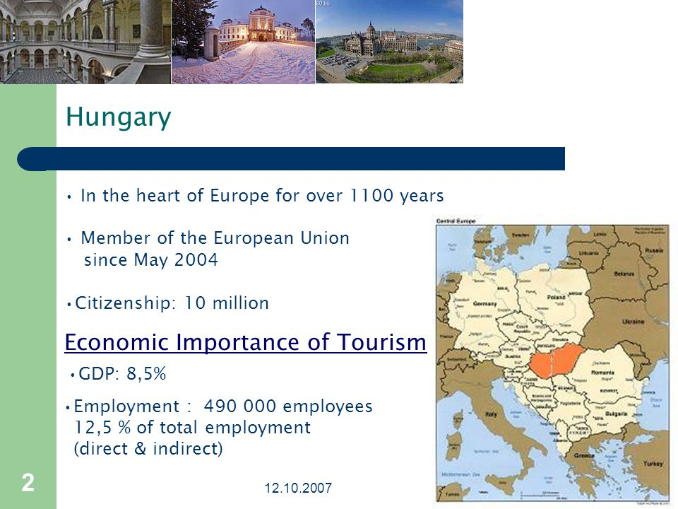 2 Hungary In the heart of Europe for over 1100 years Member of the European Union since May 2004 Citizenship: 10 million Economic Importance of Tourism GDP: 8,5% Employment : 490 000 employees 12,5 % of total employment (direct & indirect)