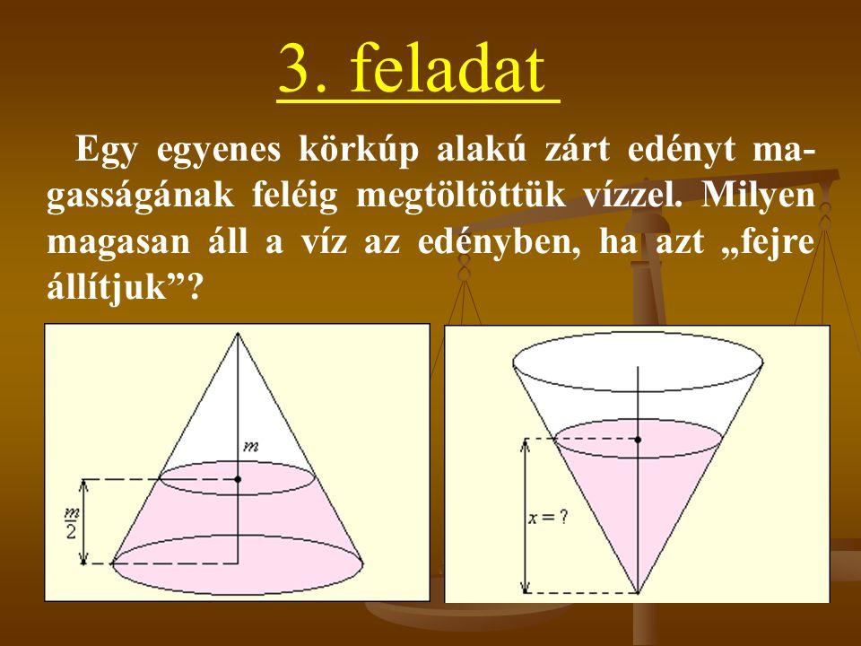 3.feladat Egy egyenes körkúp alakú zárt edényt ma- gasságának feléig megtöltöttük vízzel.
