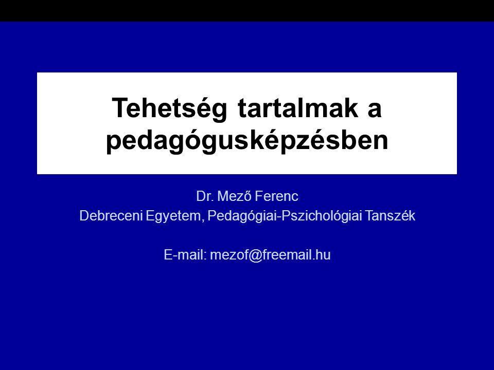 Tehetség tartalmak a pedagógusképzésben Dr. Mező Ferenc Debreceni Egyetem, Pedagógiai-Pszichológiai Tanszék E-mail: mezof@freemail.hu