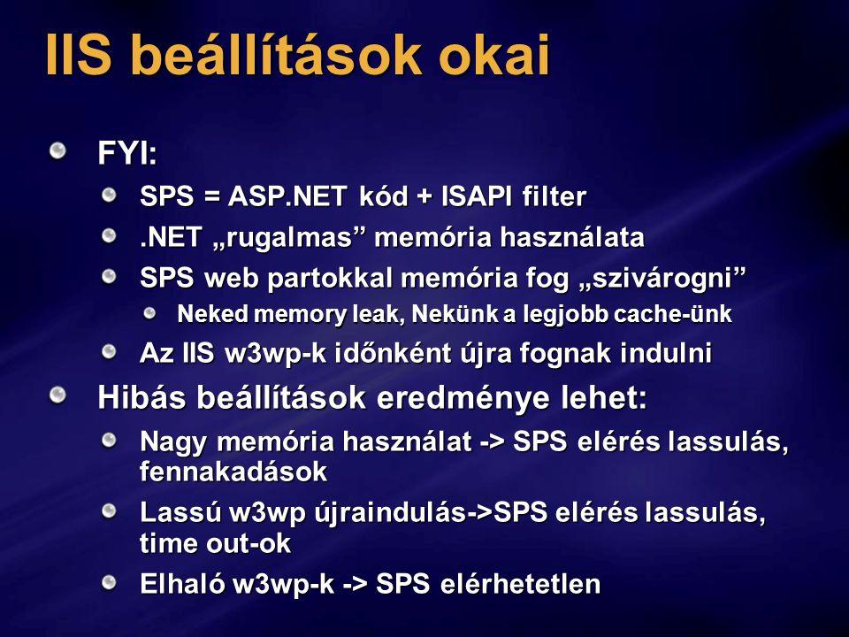 """IIS beállítások okai FYI: SPS = ASP.NET kód + ISAPI filter.NET """"rugalmas memória használata SPS web partokkal memória fog """"szivárogni Neked memory leak, Nekünk a legjobb cache-ünk Az IIS w3wp-k időnként újra fognak indulni Hibás beállítások eredménye lehet: Nagy memória használat -> SPS elérés lassulás, fennakadások Lassú w3wp újraindulás->SPS elérés lassulás, time out-ok Elhaló w3wp-k -> SPS elérhetetlen"""