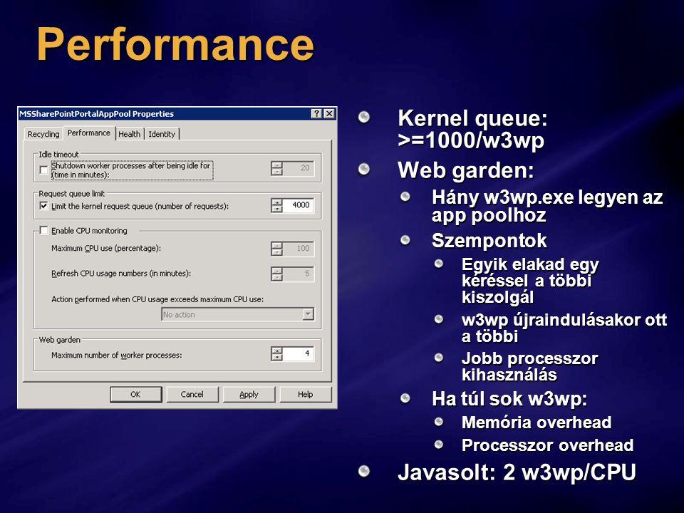 Performance Kernel queue: >=1000/w3wp Web garden: Hány w3wp.exe legyen az app poolhoz Szempontok Egyik elakad egy kéréssel a többi kiszolgál w3wp újraindulásakor ott a többi Jobb processzor kihasználás Ha túl sok w3wp: Memória overhead Processzor overhead Javasolt: 2 w3wp/CPU