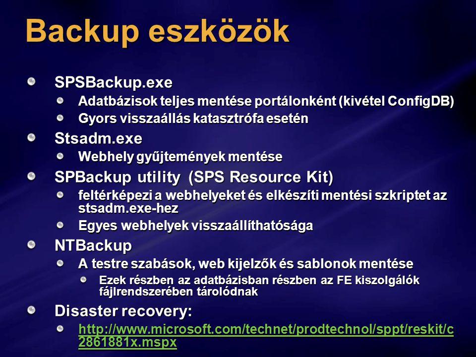 Backup eszközök SPSBackup.exe Adatbázisok teljes mentése portálonként (kivétel ConfigDB) Gyors visszaállás katasztrófa esetén Stsadm.exe Webhely gyűjtemények mentése SPBackup utility (SPS Resource Kit) feltérképezi a webhelyeket és elkészíti mentési szkriptet az stsadm.exe-hez Egyes webhelyek visszaállíthatósága NTBackup A testre szabások, web kijelzők és sablonok mentése Ezek részben az adatbázisban részben az FE kiszolgálók fájlrendszerében tárolódnak Disaster recovery: http://www.microsoft.com/technet/prodtechnol/sppt/reskit/c 2861881x.mspx http://www.microsoft.com/technet/prodtechnol/sppt/reskit/c 2861881x.mspx