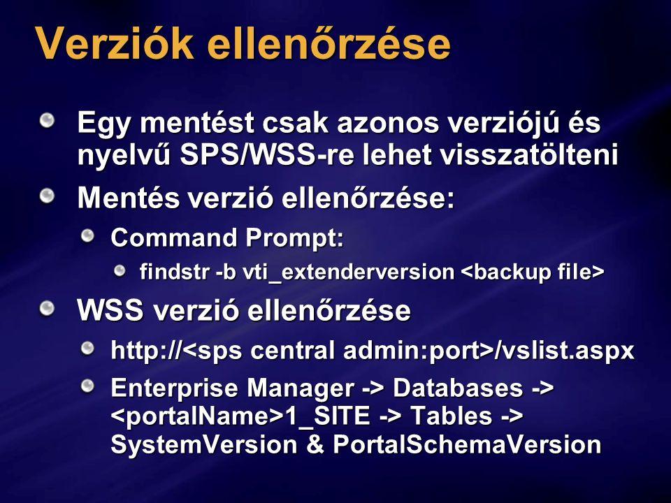 Verziók ellenőrzése Egy mentést csak azonos verziójú és nyelvű SPS/WSS-re lehet visszatölteni Mentés verzió ellenőrzése: Command Prompt: findstr -b vti_extenderversion findstr -b vti_extenderversion WSS verzió ellenőrzése http:// /vslist.aspx Enterprise Manager -> Databases -> 1_SITE -> Tables -> SystemVersion & PortalSchemaVersion