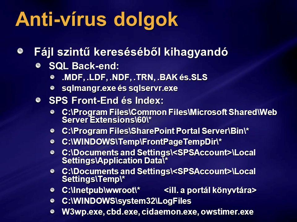 Anti-vírus dolgok Fájl szintű kereséséből kihagyandó SQL Back-end:.MDF,.LDF,.NDF,.TRN,.BAK és.SLS sqlmangr.exe és sqlservr.exe SPS Front-End és Index: C:\Program Files\Common Files\Microsoft Shared\Web Server Extensions\60\* C:\Program Files\SharePoint Portal Server\Bin\* C:\WINDOWS\Temp\FrontPageTempDir\* C:\Documents and Settings\ \Local Settings\Application Data\* C:\Documents and Settings\ \Local Settings\Temp\* C:\Inetpub\wwroot\* C:\Inetpub\wwroot\* C:\WINDOWS\system32\LogFiles W3wp.exe, cbd.exe, cidaemon.exe, owstimer.exe
