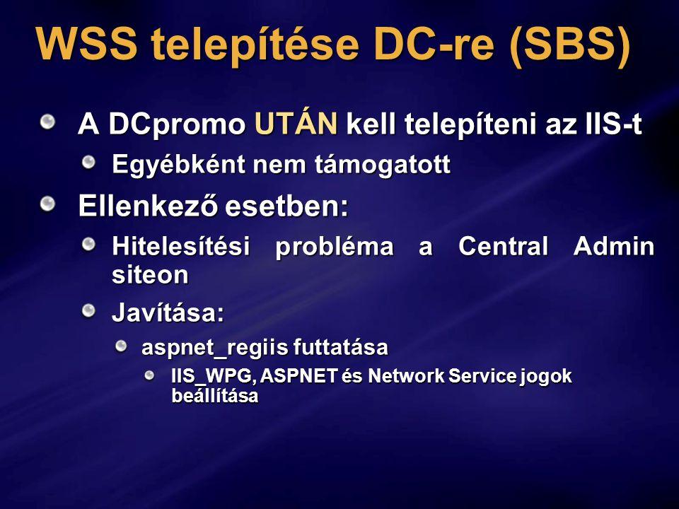 WSS telepítése DC-re (SBS) A DCpromo UTÁN kell telepíteni az IIS-t Egyébként nem támogatott Ellenkező esetben: Hitelesítési probléma a Central Admin siteon Javítása: aspnet_regiis futtatása IIS_WPG, ASPNET és Network Service jogok beállítása